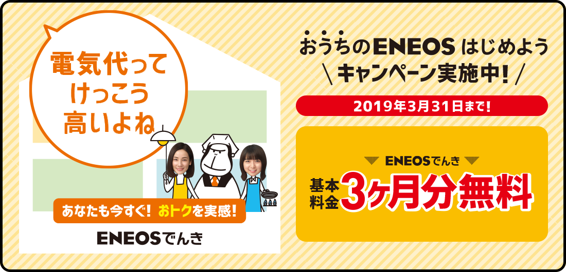 おうちのENEOSはじめようキャンペーン実施中!ENEOSでんき 基本料金3ヶ月分無料 2019年3月31日まで!